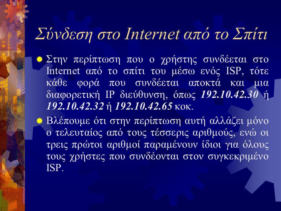 Σύνδεση στο Internet από το Σπίτι  Στην περίπτωση που ο χρήστης συνδέεται στο Internet από το σπίτι του μέσω ενός ISP, τότε κάθε φορά που συνδέεται αποκτά και μια διαφορετική IP διεύθυνση, όπως 192.10.42.30 ή 192.10.42.32 ή 192.10.42.65 κοκ.