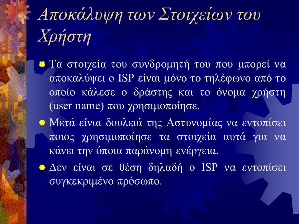 Αποκάλυψη των Στοιχείων του Χρήστη  Τα στοιχεία του συνδρομητή του που μπορεί να αποκαλύψει ο ISP είναι μόνο το τηλέφωνο από το οποίο κάλεσε ο δράστης και το όνομα χρήστη (user name) που χρησιμοποίησε.