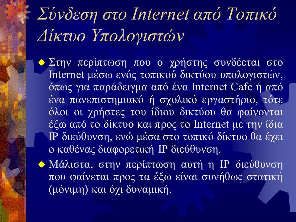 Σύνδεση στο Internet από Τοπικό Δίκτυο Υπολογιστών  Στην περίπτωση που ο χρήστης συνδέεται στο Internet μέσω ενός τοπικού δικτύου υπολογιστών, όπως για παράδειγμα από ένα Internet Cafe ή από ένα πανεπιστημιακό ή σχολικό εργαστήριο, τότε όλοι οι χρήστες του ίδιου δικτύου θα φαίνονται έξω από το δίκτυο και προς το Internet με την ίδια IP διεύθυνση, ενώ μέσα στο τοπικό δίκτυο θα έχει ο καθένας διαφορετική IP διεύθυνση.