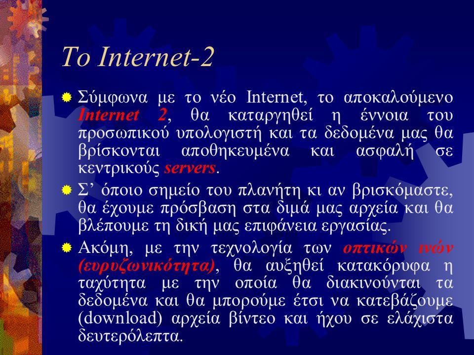 Το Internet-2  Σύμφωνα με το νέο Internet, το αποκαλούμενο Internet 2, θα καταργηθεί η έννοια του προσωπικού υπολογιστή και τα δεδομένα μας θα βρίσκονται αποθηκευμένα και ασφαλή σε κεντρικούς servers.