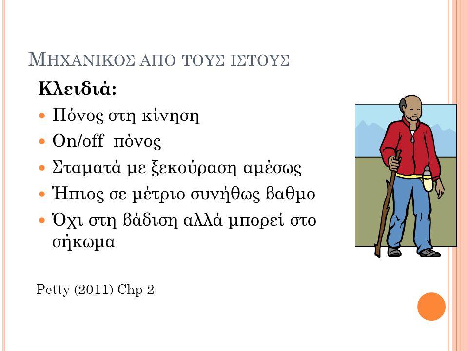 Μ ΗΧΑΝΙΚΟΣ ΑΠΟ ΤΟΥΣ ΙΣΤΟΥΣ Κλειδιά: Πόνος στη κίνηση On/off πόνος Σταματά με ξεκούραση αμέσως Ήπιος σε μέτριο συνήθως βαθμο Όχι στη βάδιση αλλά μπορεί στο σήκωμα Petty (2011) Chp 2