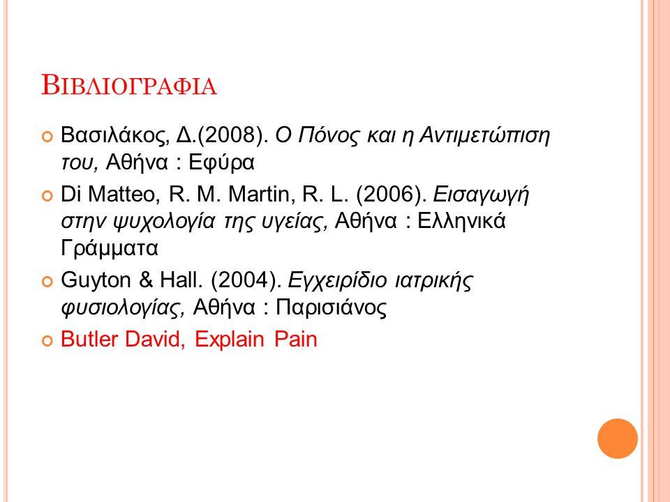 Β ΙΒΛΙΟΓΡΑΦΙΑ Βασιλάκος, Δ.(2008). Ο Πόνος και η Αντιμετώπιση του, Αθήνα : Εφύρα Di Matteo, R. M. Martin, R. L. (2006). Εισαγωγή στην ψυχολογία της υγ