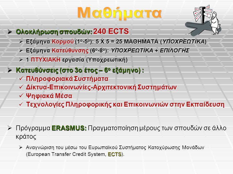  Ολοκλήρωση σπουδών: 240 ECTS  Εξάμηνα Κορμού (1 ο -5 ο ): 5 Χ 5 = 25 ΜΑΘΗΜΑΤΑ (ΥΠΟΧΡΕΩΤΙΚΑ)  Εξάμηνα Κατεύθυνσης (6 ο -8 ο ): ΥΠΟΧΡΕΩΤΙΚΑ + ΕΠΙΛΟΓΗΣ  1 ΠΤΥΧΙΑΚΗ εργασία (Υποχρεωτική)  Κατευθύνσεις (στο 3ο έτος – 6 ο εξάμηνο) : Πληροφοριακά Συστήματα Πληροφοριακά Συστήματα Δίκτυα-Επικοινωνίες-Αρχιτεκτονική Συστημάτων Δίκτυα-Επικοινωνίες-Αρχιτεκτονική Συστημάτων Ψηφιακά Μέσα Ψηφιακά Μέσα Τεχνολογίες Πληροφορικής και Επικοινωνιών στην Εκπαίδευση Τεχνολογίες Πληροφορικής και Επικοινωνιών στην Εκπαίδευση  Πρόγραμμα ERASMUS: Πραγματοποίηση μέρους των σπουδών σε άλλο κράτος  Αναγνώριση του μέσω του Ευρωπαϊκού Συστήματος Κατοχύρωσης Μονάδων (European Transfer Credit System, ECTS).