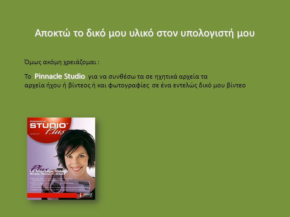 Όμως ακόμη χρειάζομαι : Pinnacle Studio Το Pinnacle Studio για να συνθέσω τα σε ηχητικά αρχεία τα αρχεία ήχου ή βίντεος ή και φωτογραφίες σε ένα εντελώς δικό μου βίντεο