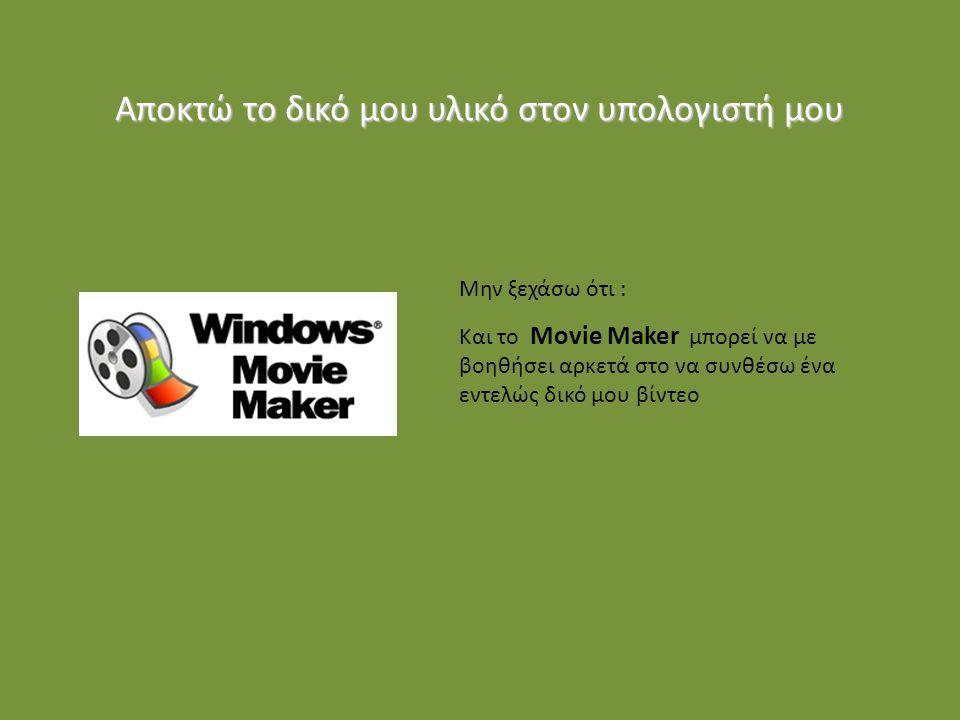 Αποκτώ το δικό μου υλικό στον υπολογιστή μου Μην ξεχάσω ότι : Και το Movie Maker μπορεί να με βοηθήσει αρκετά στο να συνθέσω ένα εντελώς δικό μου βίντεο