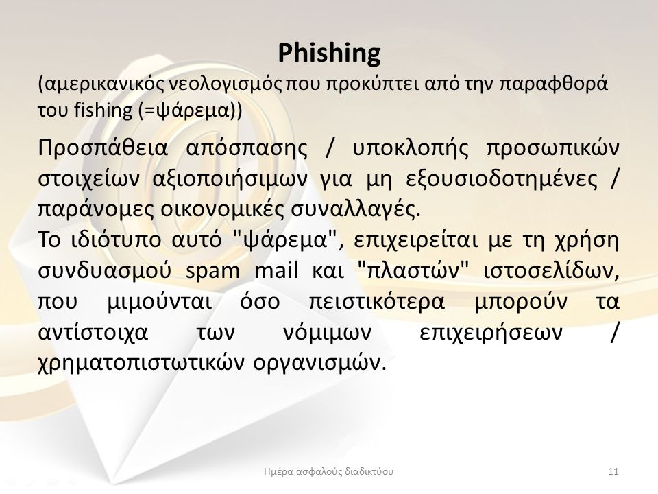 Phishing (αμερικανικός νεολογισμός που προκύπτει από την παραφθορά του fishing (=ψάρεμα)) Προσπάθεια απόσπασης / υποκλοπής προσωπικών στοιχείων αξιοποιήσιμων για μη εξουσιοδοτημένες / παράνομες οικονομικές συναλλαγές.
