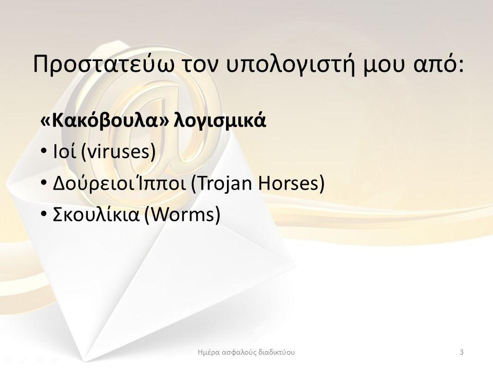 Προστατεύω τον υπολογιστή μου από: «Κακόβουλα» λογισμικά Ιοί (viruses) ∆ούρειοι Ίπποι (Trojan Horses) Σκουλίκια (Worms) 3Ημέρα ασφαλούς διαδικτύου