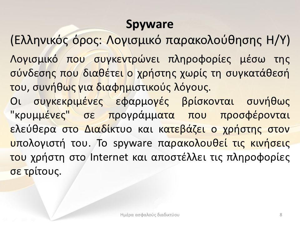 Spyware (Ελληνικός όρος: Λογισμικό παρακολούθησης Η/Υ) Λογισμικό που συγκεντρώνει πληροφορίες μέσω της σύνδεσης που διαθέτει ο χρήστης χωρίς τη συγκατάθεσή του, συνήθως για διαφημιστικούς λόγους.