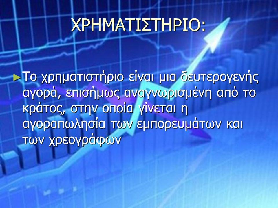 ΧΡΗΜΑΤΙΣΤΗΡΙΟ: ► Το χρηματιστήριο είναι μια δευτερογενής αγορά, επισήμως αναγνωρισμένη από το κράτος, στην οποία γίνεται η αγοραπωλησία των εμπορευμάτ