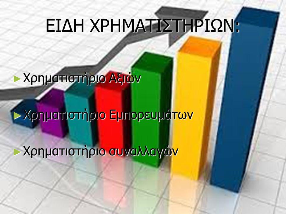 ΕΙΔΗ ΧΡΗΜΑΤΙΣΤΗΡΙΩΝ: ► Χρηματιστήριο Αξιών ► Χρηματιστήριο Εμπορευμάτων ► Χρηματιστήριο συναλλαγών