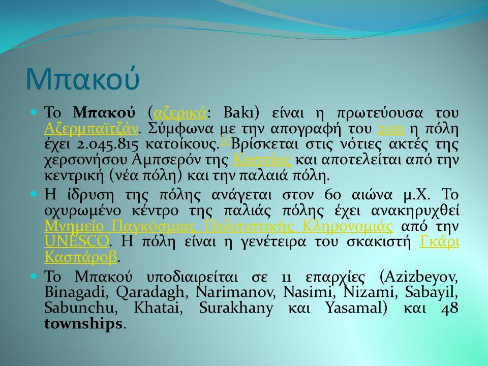 Αζερμπαϊτζαν Το Αζερμπαϊτζάν είναι μια χώρα στην περιοχή του Καυκάσου με έκταση 86.600 km² και πληθυσμό 9.165.000 (εκτίμηση 2011) [2]. Καυκάσου [2] Πρ