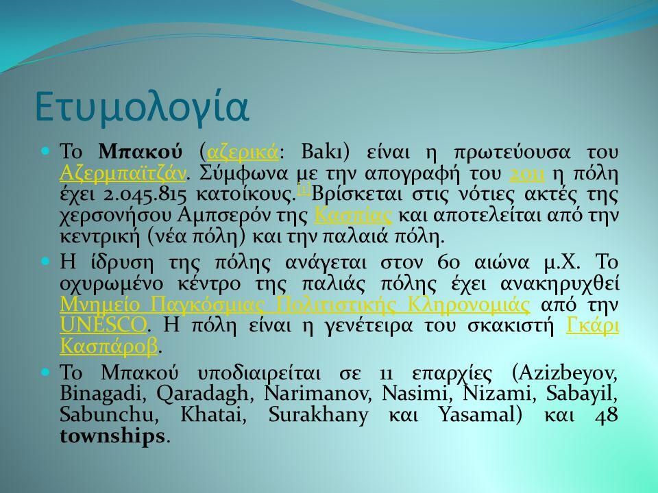 Mπακού Το Μπακού (αζερικά: Bakı) είναι η πρωτεύουσα του Αζερμπαϊτζάν. Σύμφωνα με την απογραφή του 2011 η πόλη έχει 2.045.815 κατοίκους. [1] Βρίσκεται