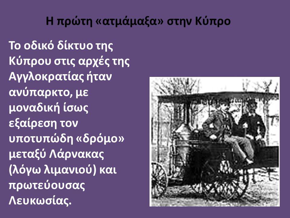 Η πρώτη «ατμάμαξα» στην Κύπρο Το οδικό δίκτυο της Κύπρου στις αρχές της Αγγλοκρατίας ήταν ανύπαρκτο, με μοναδική ίσως εξαίρεση τον υποτυπώδη «δρόμο» μ