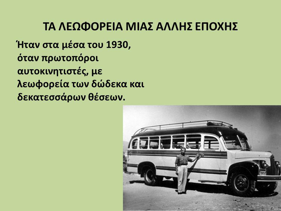 ΤΑ ΛΕΩΦΟΡΕΙΑ ΜΙΑΣ ΑΛΛΗΣ ΕΠΟΧΗΣ Ήταν στα μέσα του 1930, όταν πρωτοπόροι αυτοκινητιστές, με λεωφορεία των δώδεκα και δεκατεσσάρων θέσεων.