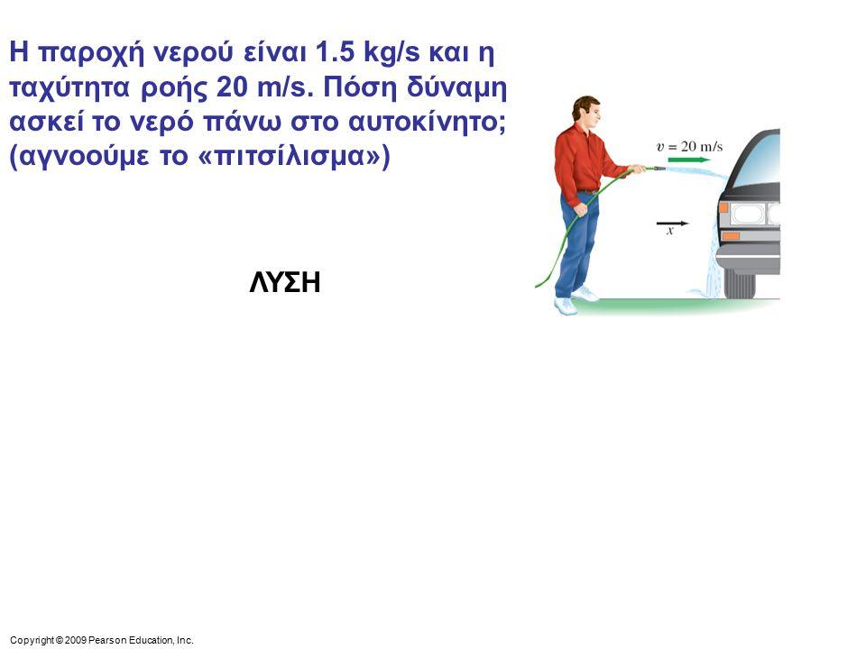 Copyright © 2009 Pearson Education, Inc.Η παροχή νερού είναι 1.5 kg/s και η ταχύτητα ροής 20 m/s.