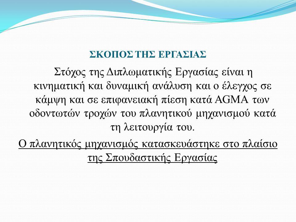 ΣΚΟΠΟΣ ΤΗΣ ΕΡΓΑΣΙΑΣ Στόχος της Διπλωματικής Εργασίας είναι η κινηματική και δυναμική ανάλυση και ο έλεγχος σε κάμψη και σε επιφανειακή πίεση κατά AGMA των οδοντωτών τροχών του πλανητικού μηχανισμού κατά τη λειτουργία του.