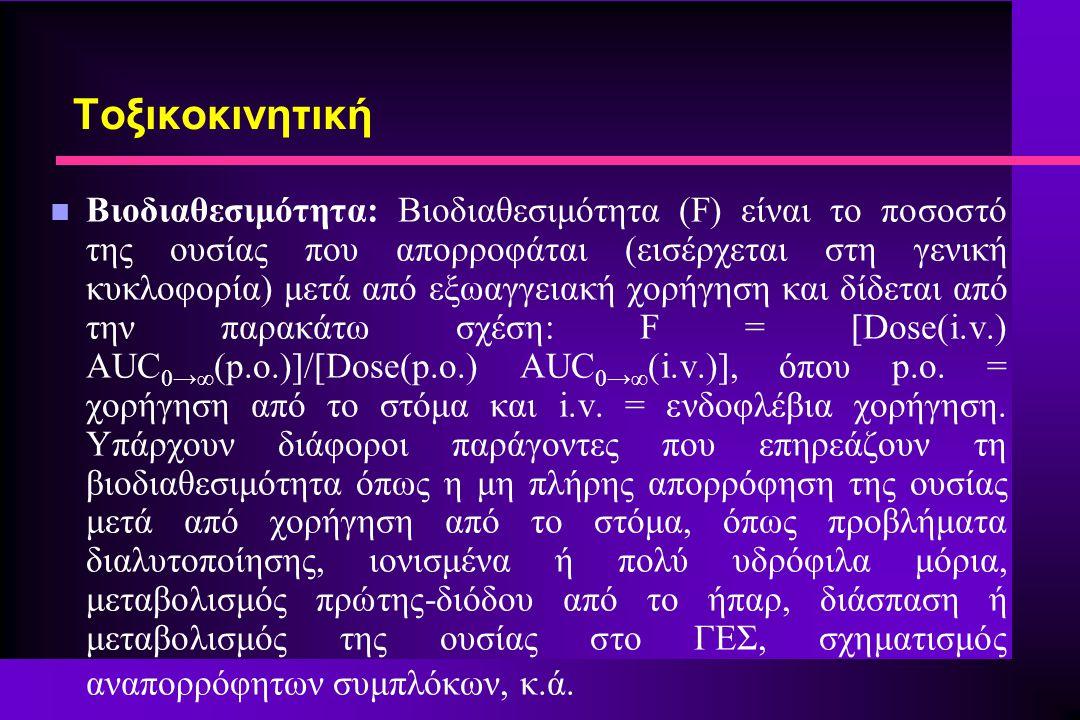 n Βιοδιαθεσιμότητα: Βιοδιαθεσιμότητα (F) είναι το ποσοστό της ουσίας που απορροφάται (εισέρχεται στη γενική κυκλοφορία) μετά από εξωαγγειακή χορήγηση και δίδεται από την παρακάτω σχέση: F = [Dose(i.v.) AUC 0→∞ (p.o.)]/[Dose(p.o.) AUC 0→∞ (i.v.)], όπου p.o.