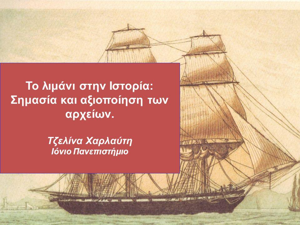 Το λιμάνι στην Ιστορία: Σημασία και αξιοποίηση των αρχείων. Τζελίνα Χαρλαύτη Ιόνιο Πανεπιστήμιο