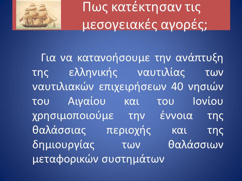 Πως κατέκτησαν τις μεσογειακές αγορές; Για να κατανοήσουμε την ανάπτυξη της ελληνικής ναυτιλίας των ναυτιλιακών επιχειρήσεων 40 νησιών του Αιγαίου και του Ιονίου χρησιμοποιούμε την έννοια της θαλάσσιας περιοχής και της δημιουργίας των θαλάσσιων μεταφορικών συστημάτων