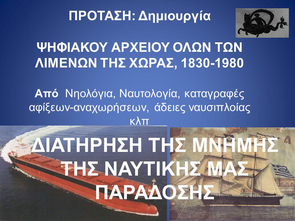 ΔΙΑΤΗΡΗΣΗ ΤΗΣ ΜΝΗΜΗΣ ΤΗΣ ΝΑΥΤΙΚΗΣ ΜΑΣ ΠΑΡΑΔΟΣΗΣ ΠΡΟΤΑΣΗ: Δημιουργία ΨΗΦΙΑΚΟΥ ΑΡΧΕΙΟΥ ΟΛΩΝ ΤΩΝ ΛΙΜΕΝΩΝ ΤΗΣ ΧΩΡΑΣ, 1830-1980 Από Νηολόγια, Ναυτολογία, καταγραφές αφίξεων-αναχωρήσεων, άδειες ναυσιπλοίας κλπ