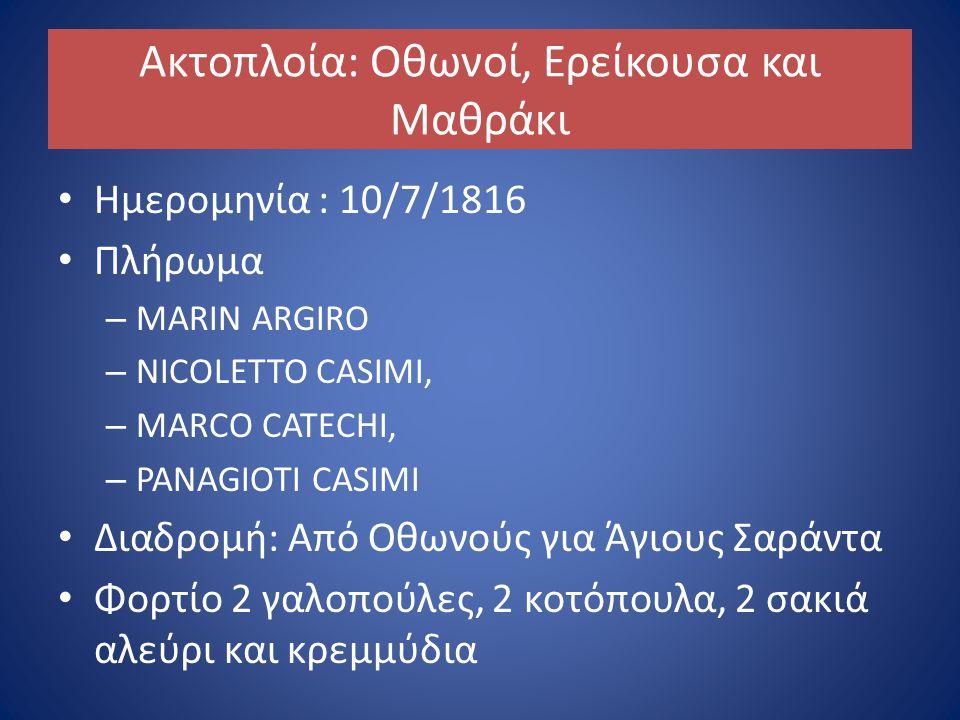 Ακτοπλοία: Οθωνοί, Ερείκουσα και Μαθράκι Ημερομηνία : 10/7/1816 Πλήρωμα – MARIN ARGIRO – NICOLETTO CASIMI, – MARCO CATECHI, – PANAGIOTI CASIMI Διαδρομή: Από Οθωνούς για Άγιους Σαράντα Φορτίο 2 γαλοπούλες, 2 κοτόπουλα, 2 σακιά αλεύρι και κρεμμύδια