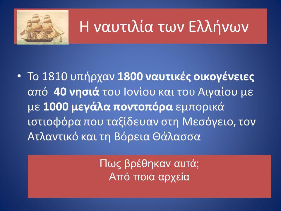 Η ναυτιλία των Ελλήνων Το 1810 υπήρχαν 1800 ναυτικές οικογένειες από 40 νησιά του Ιονίου και του Αιγαίου με με 1000 μεγάλα ποντοπόρα εμπορικά ιστιοφόρα που ταξίδευαν στη Μεσόγειο, τον Ατλαντικό και τη Βόρεια Θάλασσα Πως βρέθηκαν αυτά; Από ποια αρχεία