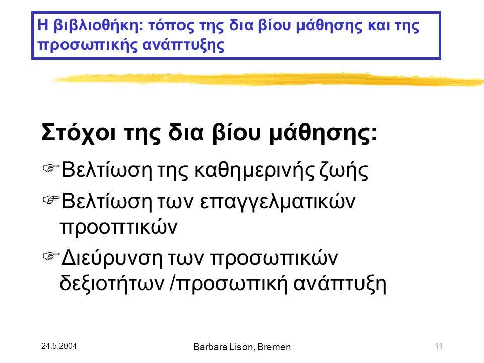 24.5.2004 Barbara Lison, Bremen 11 Στόχοι της δια βίου μάθησης:  Βελτίωση της καθημερινής ζωής  Βελτίωση των επαγγελματικών προοπτικών  Διεύρυνση των προσωπικών δεξιοτήτων /προσωπική ανάπτυξη Η βιβλιοθήκη: τόπος της δια βίου μάθησης και της προσωπικής ανάπτυξης