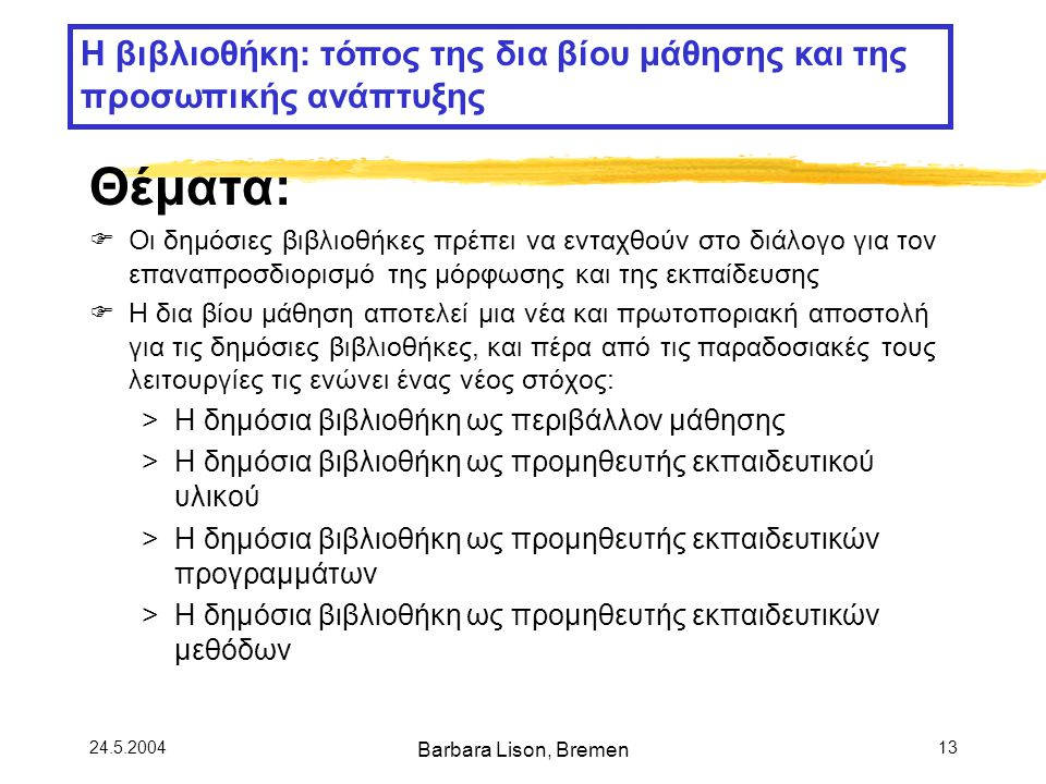 24.5.2004 Barbara Lison, Bremen 13 Θέματα:  Οι δημόσιες βιβλιοθήκες πρέπει να ενταχθούν στο διάλογο για τον επαναπροσδιορισμό της μόρφωσης και της εκπαίδευσης  Η δια βίου μάθηση αποτελεί μια νέα και πρωτοποριακή αποστολή για τις δημόσιες βιβλιοθήκες, και πέρα από τις παραδοσιακές τους λειτουργίες τις ενώνει ένας νέος στόχος: >Η δημόσια βιβλιοθήκη ως περιβάλλον μάθησης >Η δημόσια βιβλιοθήκη ως προμηθευτής εκπαιδευτικού υλικού >Η δημόσια βιβλιοθήκη ως προμηθευτής εκπαιδευτικών προγραμμάτων >Η δημόσια βιβλιοθήκη ως προμηθευτής εκπαιδευτικών μεθόδων Η βιβλιοθήκη: τόπος της δια βίου μάθησης και της προσωπικής ανάπτυξης