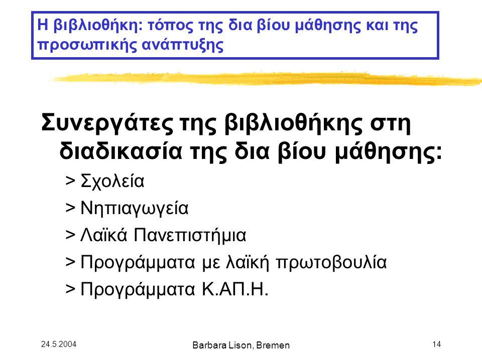 24.5.2004 Barbara Lison, Bremen 14 Συνεργάτες της βιβλιοθήκης στη διαδικασία της δια βίου μάθησης: >Σχολεία >Νηπιαγωγεία >Λαϊκά Πανεπιστήμια >Προγράμματα με λαϊκή πρωτοβουλία >Προγράμματα Κ.ΑΠ.Η.