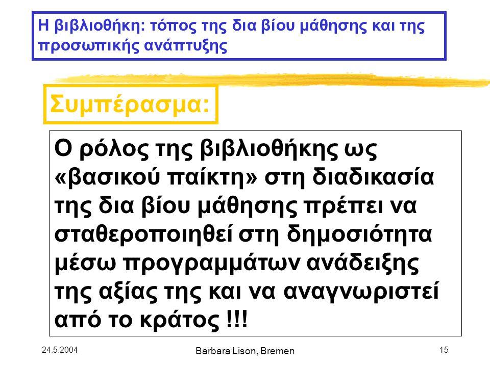 24.5.2004 Barbara Lison, Bremen 15 Ο ρόλος της βιβλιοθήκης ως «βασικού παίκτη» στη διαδικασία της δια βίου μάθησης πρέπει να σταθεροποιηθεί στη δημοσιότητα μέσω προγραμμάτων ανάδειξης της αξίας της και να αναγνωριστεί από το κράτος !!.