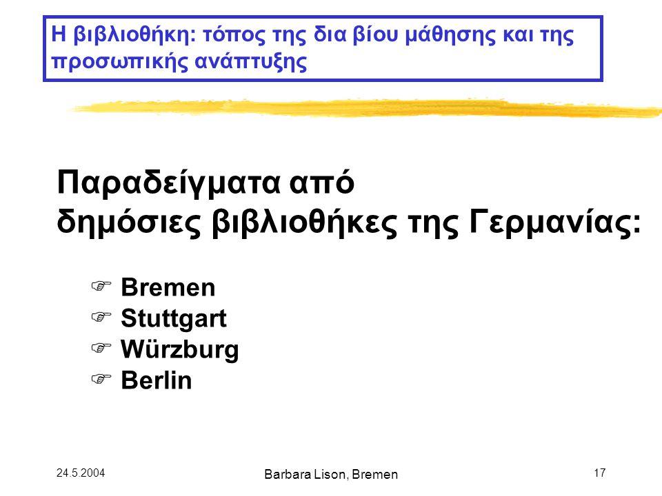 24.5.2004 Barbara Lison, Bremen 17 Η βιβλιοθήκη: τόπος της δια βίου μάθησης και της προσωπικής ανάπτυξης Παραδείγματα από δημόσιες βιβλιοθήκες της Γερμανίας:  Bremen  Stuttgart  Würzburg  Berlin