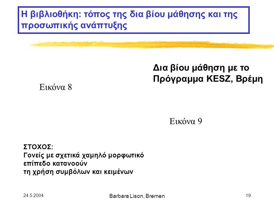 24.5.2004 Barbara Lison, Bremen 19 Η βιβλιοθήκη: τόπος της δια βίου μάθησης και της προσωπικής ανάπτυξης Δια βίου μάθηση με το Πρόγραμμα KESZ, Βρέμη ΣΤΟΧΟΣ: Γονείς με σχετικά χαμηλό μορφωτικό επίπεδο κατανοούν τη χρήση συμβόλων και κειμένων Εικόνα 8 Εικόνα 9