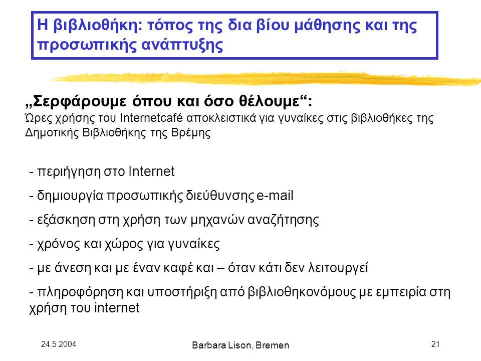 "24.5.2004 Barbara Lison, Bremen 21 ""Σερφάρουμε όπου και όσο θέλουμε : Ώρες χρήσης του Internetcafé αποκλειστικά για γυναίκες στις βιβλιοθήκες της Δημοτικής Βιβλιοθήκης της Βρέμης - περιήγηση στο Internet - δημιουργία προσωπικής διεύθυνσης e-mail - εξάσκηση στη χρήση των μηχανών αναζήτησης - χρόνος και χώρος για γυναίκες - με άνεση και με έναν καφέ και – όταν κάτι δεν λειτουργεί - πληροφόρηση και υποστήριξη από βιβλιοθηκονόμους με εμπειρία στη χρήση του internet Η βιβλιοθήκη: τόπος της δια βίου μάθησης και της προσωπικής ανάπτυξης"