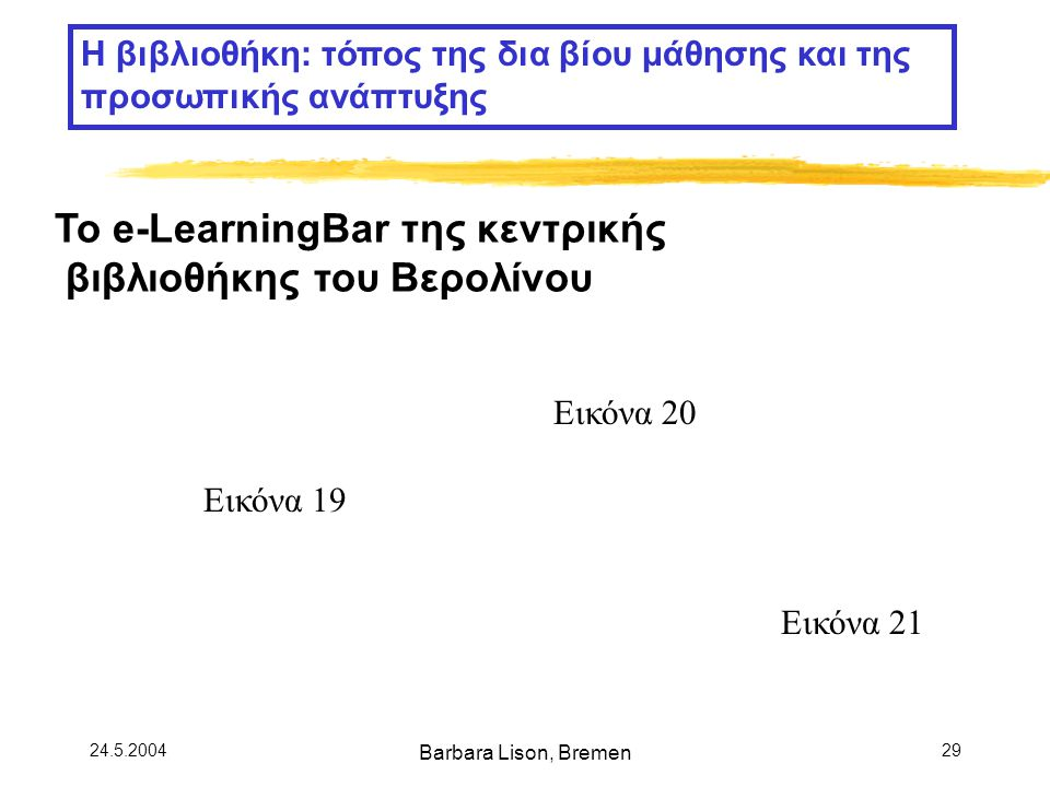 24.5.2004 Barbara Lison, Bremen 29 Το e-LearningBar της κεντρικής βιβλιοθήκης του Βερολίνου Η βιβλιοθήκη: τόπος της δια βίου μάθησης και της προσωπικής ανάπτυξης Εικόνα 19 Εικόνα 20 Εικόνα 21