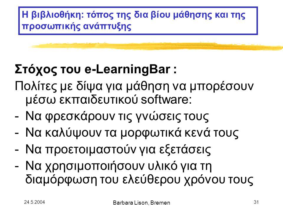 24.5.2004 Barbara Lison, Bremen 31 Στόχος του e-LearningBar : Πολίτες με δίψα για μάθηση να μπορέσουν μέσω εκπαιδευτικού software: -Να φρεσκάρουν τις γνώσεις τους -Να καλύψουν τα μορφωτικά κενά τους -Να προετοιμαστούν για εξετάσεις -Να χρησιμοποιήσουν υλικό για τη διαμόρφωση του ελεύθερου χρόνου τους Η βιβλιοθήκη: τόπος της δια βίου μάθησης και της προσωπικής ανάπτυξης
