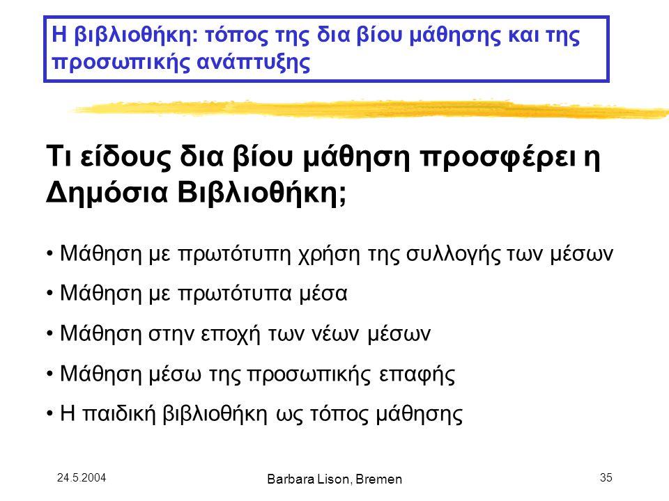 24.5.2004 Barbara Lison, Bremen 35 Η βιβλιοθήκη: τόπος της δια βίου μάθησης και της προσωπικής ανάπτυξης Τι είδους δια βίου μάθηση προσφέρει η Δημόσια Βιβλιοθήκη; Μάθηση με πρωτότυπη χρήση της συλλογής των μέσων Μάθηση με πρωτότυπα μέσα Μάθηση στην εποχή των νέων μέσων Μάθηση μέσω της προσωπικής επαφής Η παιδική βιβλιοθήκη ως τόπος μάθησης