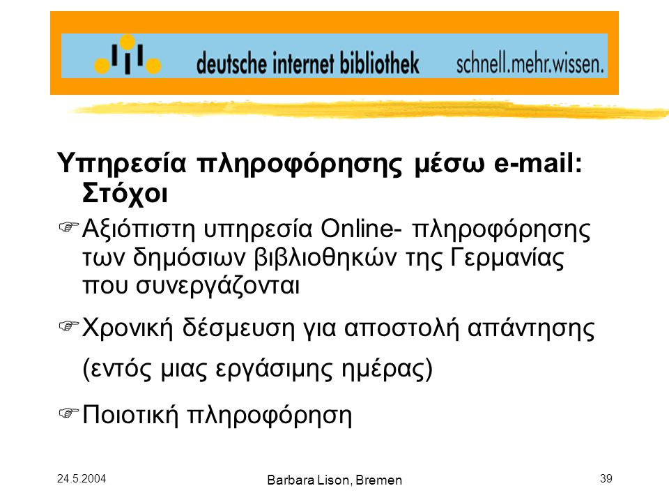 24.5.2004 Barbara Lison, Bremen 39 Υπηρεσία πληροφόρησης μέσω e-mail: Στόχοι  Αξιόπιστη υπηρεσία Online- πληροφόρησης των δημόσιων βιβλιοθηκών της Γερμανίας που συνεργάζονται  Χρονική δέσμευση για αποστολή απάντησης (εντός μιας εργάσιμης ημέρας)  Ποιοτική πληροφόρηση