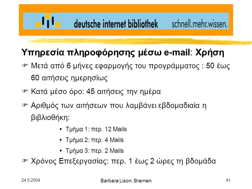 24.5.2004 Barbara Lison, Bremen 41 Υπηρεσία πληροφόρησης μέσω e-mail: Χρήση  Μετά από 6 μήνες εφαρμογής του προγράμματος : 50 έως 60 αιτήσεις ημερησίως  Κατά μέσο όρο: 45 αιτήσεις την ημέρα  Αριθμός των αιτήσεων που λαμβάνει εβδομαδιαία η βιβλιοθήκη:  Τμήμα 1: περ.