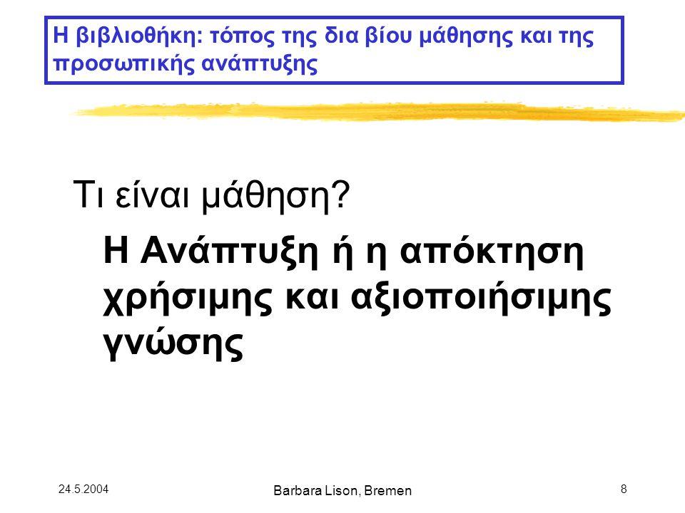 24.5.2004 Barbara Lison, Bremen 9 Τρόποι μάθησης: Μάθηση τυπική άτυπη προγραμματισμένη αυθόρμητη θεσμοθετημένη μη-θεσμοθετημένη Η βιβλιοθήκη: τόπος της δια βίου μάθησης και της προσωπικής ανάπτυξης