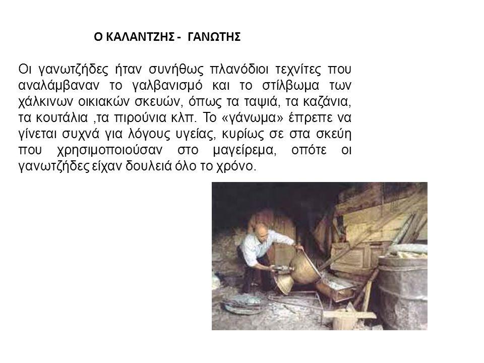 Ο ΚΑΛΑΝΤΖΗΣ - ΓΑΝΩΤΗΣ Οι γανωτζήδες ήταν συνήθως πλανόδιοι τεχνίτες που αναλάμβαναν το γαλβανισμό και το στίλβωμα των χάλκινων οικιακών σκευών, όπως τα ταψιά, τα καζάνια, τα κουτάλια,τα πιρούνια κλπ.
