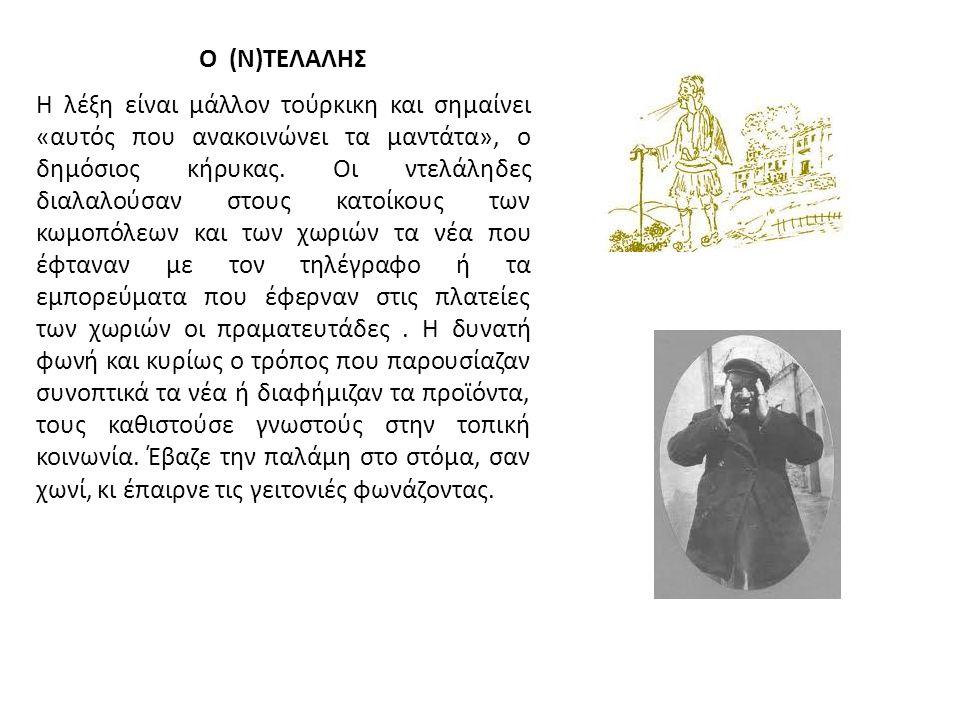 Ο (Ν)ΤΕΛΑΛΗΣ Η λέξη είναι μάλλον τούρκικη και σημαίνει «αυτός που ανακοινώνει τα μαντάτα», ο δημόσιος κήρυκας. Οι ντελάληδες διαλαλούσαν στους κατοίκο