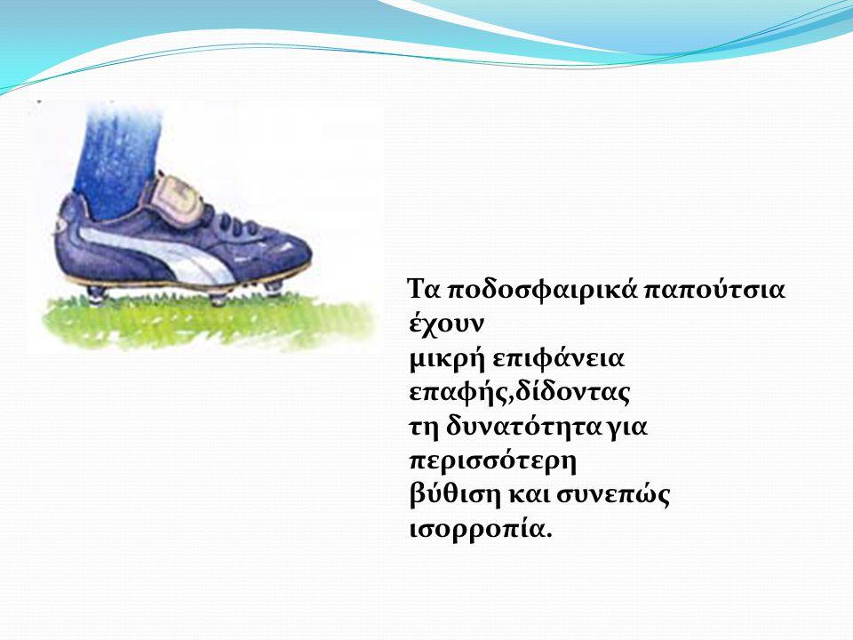 Τα ποδοσφαιρικά παπούτσια έχουν μικρή επιφάνεια επαφής,δίδοντας τη δυνατότητα για περισσότερη βύθιση και συνεπώς ισορροπία.