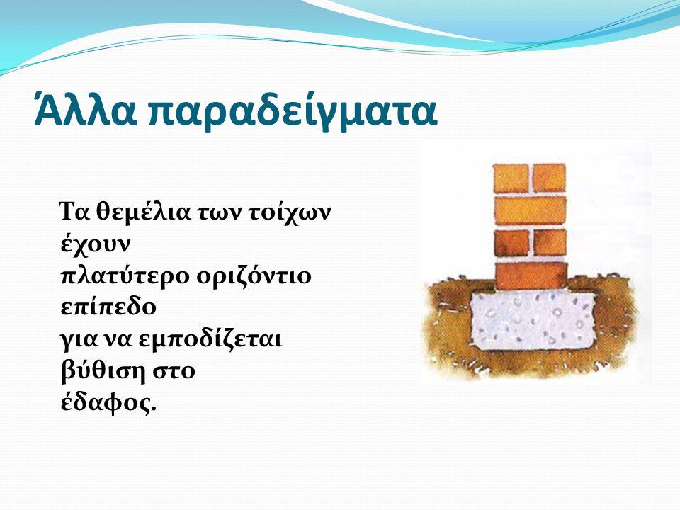 Άλλα παραδείγματα Τα θεμέλια των τοίχων έχουν πλατύτερο οριζόντιο επίπεδο για να εμποδίζεται βύθιση στο έδαφος.
