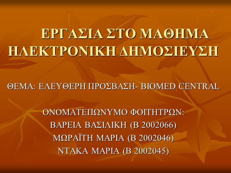 ΕΡΓΑΣΙΑ ΣΤΟ ΜΑΘΗΜΑ ΗΛΕΚΤΡΟΝΙΚΗ ΔΗΜΟΣΙΕΥΣΗ ΘΕΜΑ: ΕΛΕΥΘΕΡΗ ΠΡΟΣΒΑΣΗ- BIOMED CENTRAL ΟΝΟΜΑΤΕΠΩΝΥΜΟ ΦΟΙΤΗΤΡΩΝ: ΒΑΡΕΙΑ ΒΑΣΙΛΙΚΗ (Β 2002066) ΜΩΡΑΪΤΗ ΜΑΡΙΑ (