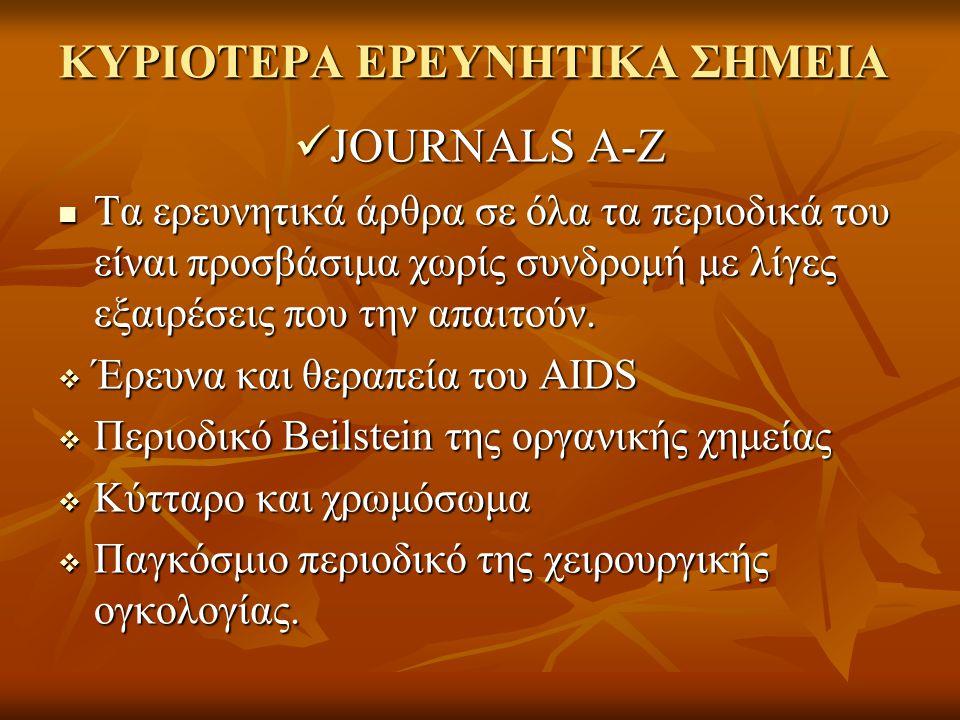 ΚΥΡΙΟΤΕΡΑ ΕΡΕΥΝΗΤΙΚΑ ΣΗΜΕΙΑ JOURNALS A-Z JOURNALS A-Z Τα ερευνητικά άρθρα σε όλα τα περιοδικά του είναι προσβάσιμα χωρίς συνδρομή με λίγες εξαιρέσεις που την απαιτούν.