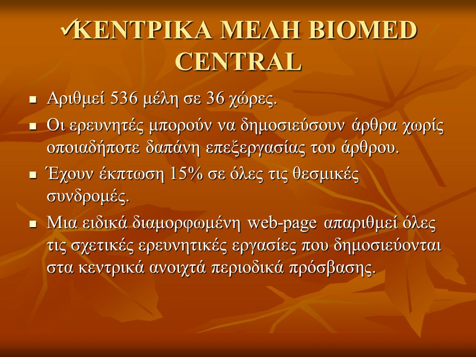 ΚΕΝΤΡΙΚΑ ΜΕΛΗ BIOMED CENTRAL ΚΕΝΤΡΙΚΑ ΜΕΛΗ BIOMED CENTRAL Αριθμεί 536 μέλη σε 36 χώρες. Αριθμεί 536 μέλη σε 36 χώρες. Οι ερευνητές μπορούν να δημοσιεύ
