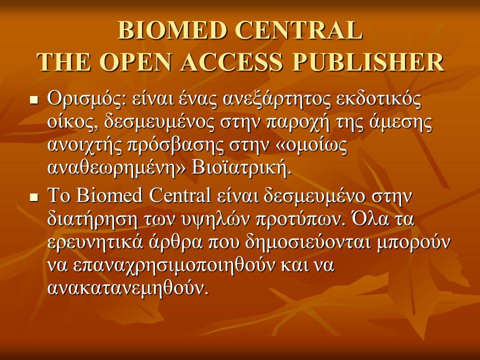 BIOMED CENTRAL THE OPEN ACCESS PUBLISHER Ορισμός: είναι ένας ανεξάρτητος εκδοτικός οίκος, δεσμευμένος στην παροχή της άμεσης ανοιχτής πρόσβασης στην «