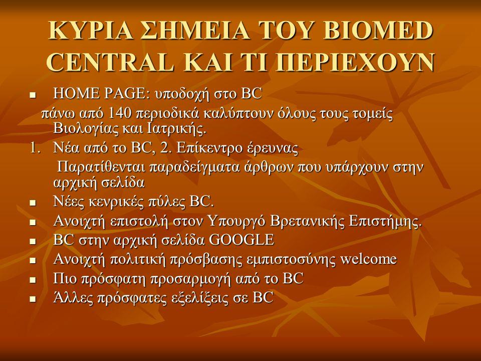 ΚΥΡΙΑ ΣΗΜΕΙΑ ΤΟΥ BIOMED CENTRAL ΚΑΙ ΤΙ ΠΕΡΙΕΧΟΥΝ HOME PAGE: υποδοχή στο BC HOME PAGE: υποδοχή στο BC πάνω από 140 περιοδικά καλύπτουν όλους τους τομείς Βιολογίας και Ιατρικής.
