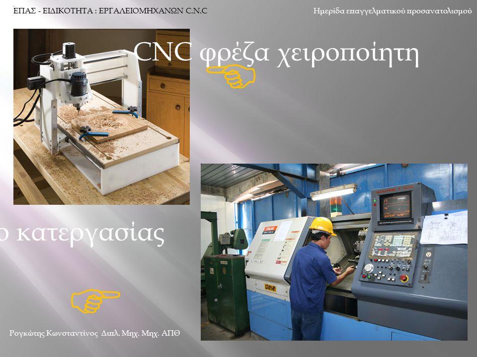 CNC φρέζα χειροποίητη  CNC κέντρο κατεργασίας  Ημερίδα επαγγελματικού προσανατολισμού Ρογκώτης Κωνσταντίνος Διπλ. Μηχ. Μηχ. ΑΠΘ ΕΠΑΣ - ΕΙΔΙΚΟΤΗΤΑ :