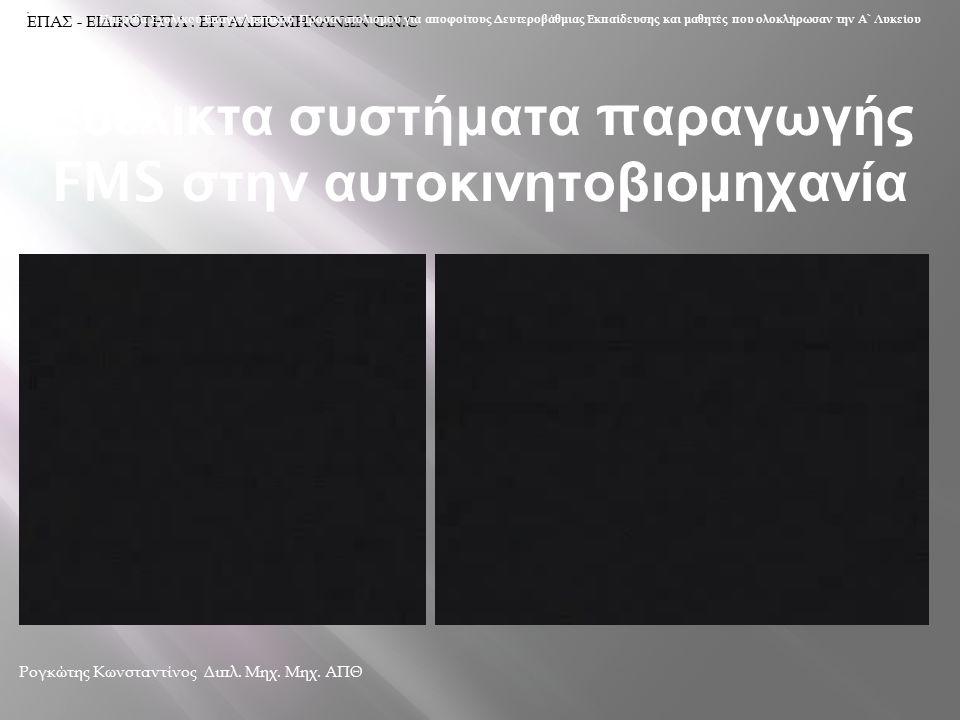 Ευέλικτα συστήματα π αραγωγής FMS στην αυτοκινητοβιομηχανία Ρογκώτης Κωνσταντίνος Διπλ. Μηχ. Μηχ. ΑΠΘ ΕΠΑΣ - ΕΙΔΙΚΟΤΗΤΑ : ΕΡΓΑΛΕΙΟΜΗΧΑΝΩΝ C.N.C Ημερίδ